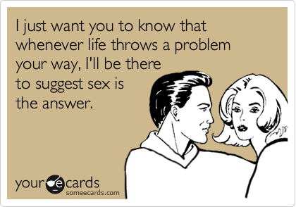 I just want you to know that whenever life throws a problem your way, I'll be there to suggest sex is the answer.