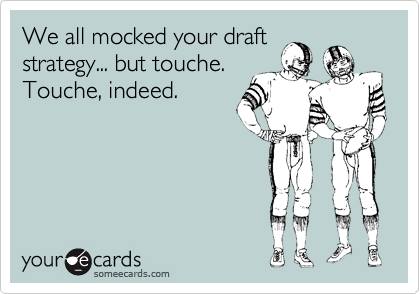 We all mocked your draft strategy... but touche. Touche, indeed.