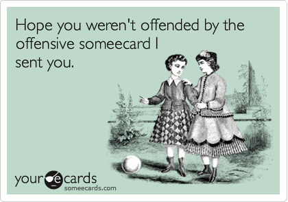 Hope you weren't offended by the offensive someecard I sent you.