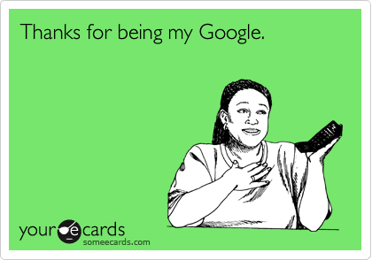 Thanks for being my Google.