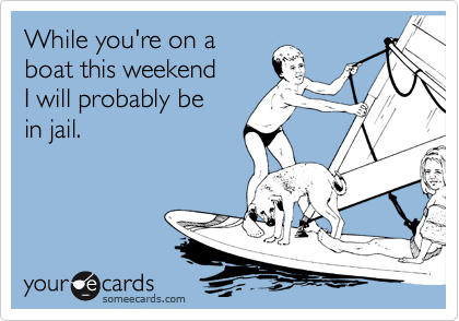 While you're on a boat this weekend I will probably be in jail.