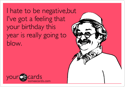 I hate to be negative,but I've got a feeling that  your birthday this  year is really going to  blow.