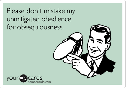 Please don't mistake my  unmitigated obedience  for obsequiousness.