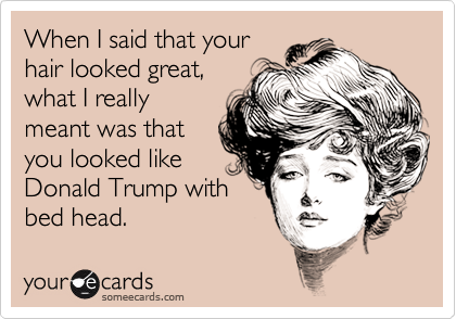When I said that your hair looked great, what I really meant was that you looked like Donald Trump with bed head.