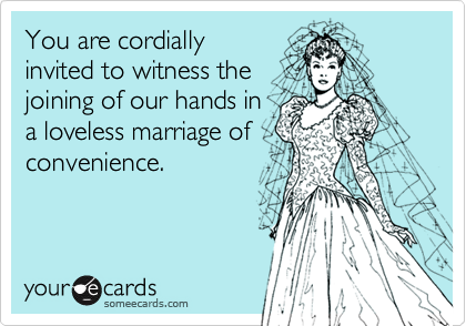 You are cordially invited to witness the joining of our hands in a loveless marriage of convenience.