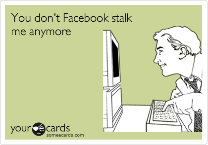 You don't Facebook stalk  me anymore