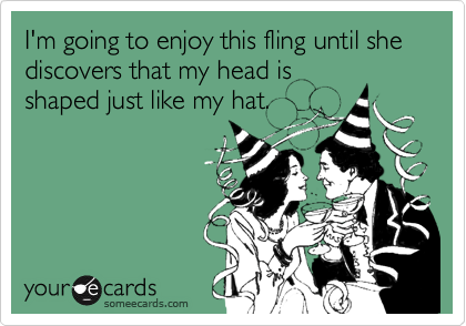 I'm going to enjoy this fling until she discovers that my head is shaped just like my hat.