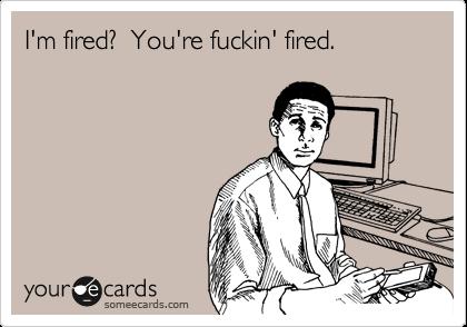 I'm fired?  You're fuckin' fired.