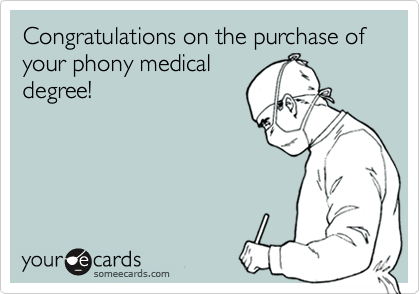 Congratulations on the purchase of your phony medical degree!