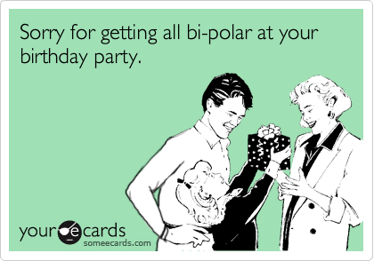 Sorry for getting all bi-polar at your birthday party.