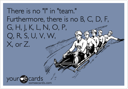 """There is no """"I"""" in """"team.""""  Furthermore, there is no B, C, D, F, G, H, J, K, L, N, O, P, Q, R, S, U, V, W, X, or Z."""