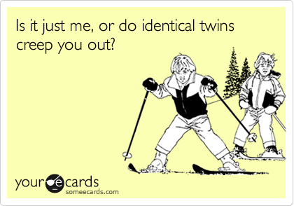 Is it just me, or do identical twins creep you out?