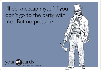 I'll de-kneecap myself if you don't go to the party with me.  But no pressure.