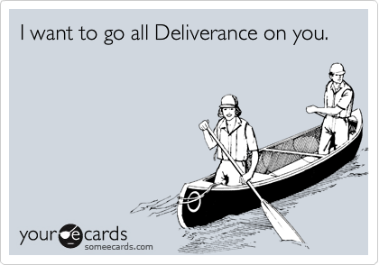 I want to go all Deliverance on you.