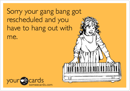 Sorry your gang bang got rescheduled and you have to hang out with me.