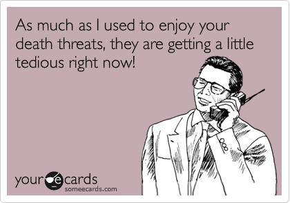 As much as I used to enjoy your death threats, they are getting a little tedious right now!
