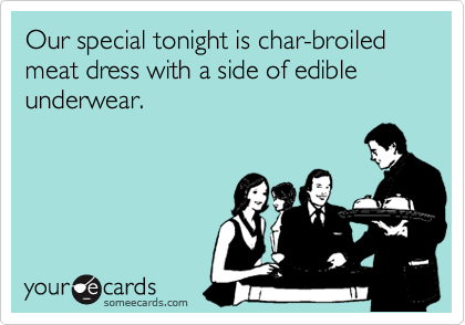 Our special tonight is char-broiled meat dress with a side of edible underwear.