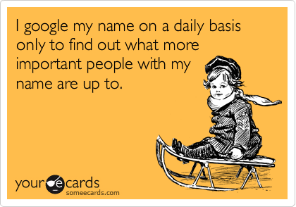 I google my name on a daily basis only to find out what more important people with my name are up to.