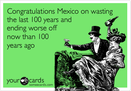 Congratulations Mexico on wasting the last 100 years and ending worse off now than 100 years ago