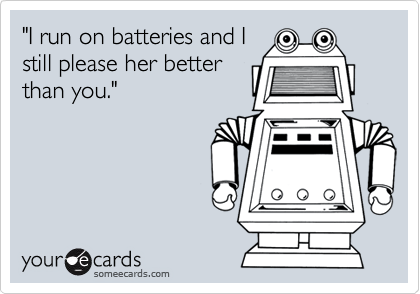 """I run on batteries and I still please her better than you."""