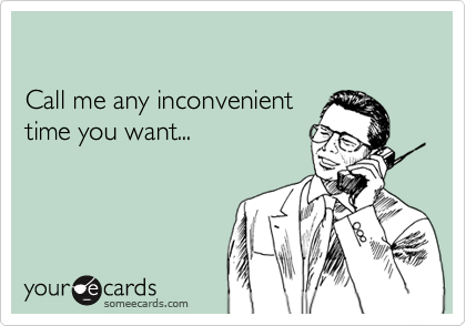 Call me any inconvenient time you want...
