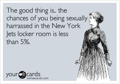 The good thing is.. the chances of you being sexually harrassed in the New York Jets locker room is less than 5%.