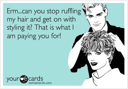 Erm...can you stop ruffling my hair and get on with styling it? That is what I am paying you for!