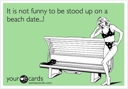 It is not funny to be stood up on a beach date...!