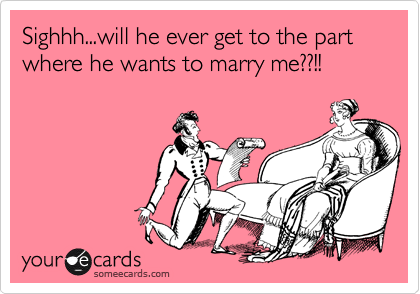 Sighhh...will he ever get to the part where he wants to marry me??!!