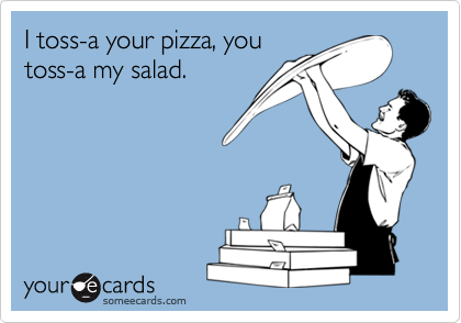 I toss-a your pizza, you toss-a my salad.
