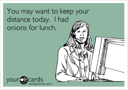 You may want to keep your distance today.  I had onions for lunch.