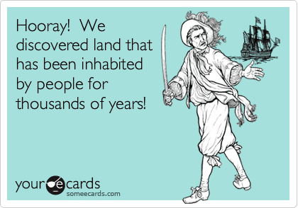 Hooray!  We discovered land that has been inhabited by people for thousands of years!