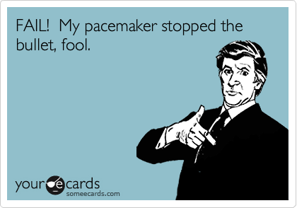 FAIL!  My pacemaker stopped the bullet, fool.