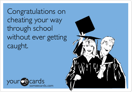 Congratulations on cheating your way through school without ever getting caught.