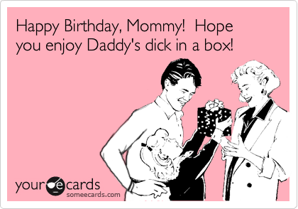 Happy Birthday, Mommy!  Hope you enjoy Daddy's dick in a box!