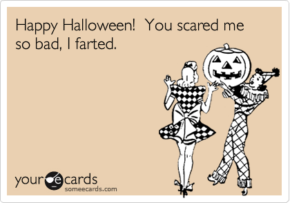 Happy Halloween!  You scared me so bad, I farted.