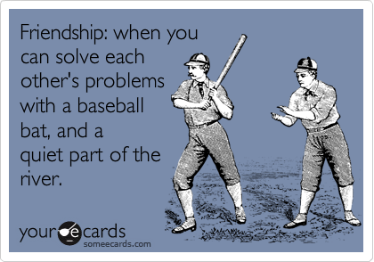 Friendship: when you can solve each other's problems with a baseball bat, and a quiet part of the river.