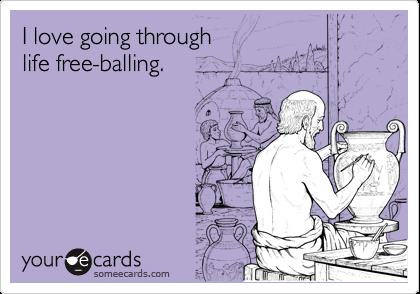 I love going through life free-balling.