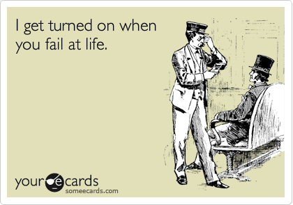 I get turned on when you fail at life.
