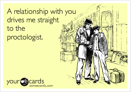 A relationship with you drives me straight to the proctologist.
