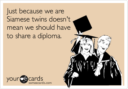 Just because we are Siamese twins doesn't mean we should have to share a diploma.