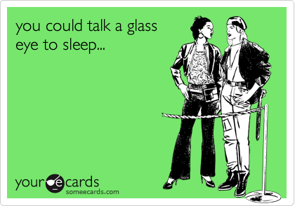 you could talk a glass eye to sleep...