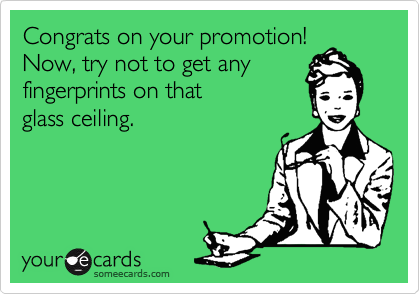 Congrats on your promotion!  Now, try not to get any  fingerprints on that  glass ceiling.