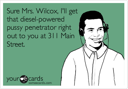 Sure Mrs. Wilcox, I'll get that diesel-powered pussy penetrator right out to you at 311 Main Street.