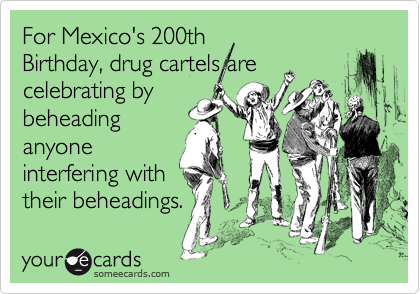 For Mexico's 200th Birthday, drug cartels are celebrating by beheading anyone interfering with their beheadings.