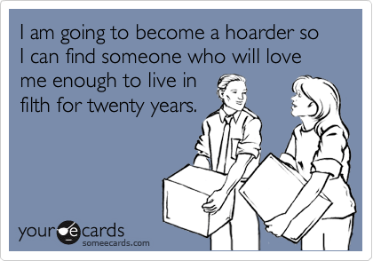 I am going to become a hoarder so I can find someone who will love me enough to live in filth for twenty years.