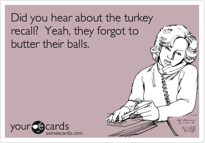 Did you hear about the turkey recall?  Yeah, they forgot to butter their balls.