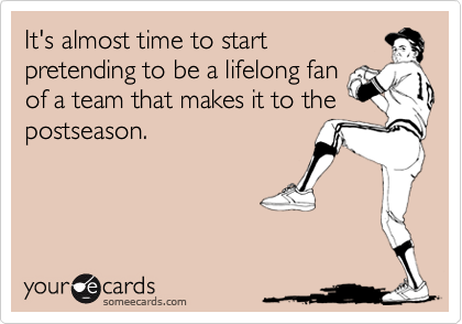 It's almost time to start pretending to be a lifelong fan of a team that makes it to the postseason.