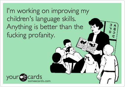 I'm working on improving my children's language skills. Anything is better than the fucking profanity.