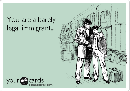 You are a barely legal immigrant...